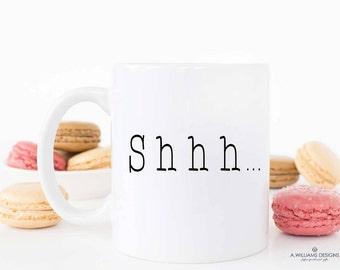 Shhhh....Coffee Mug/White ceramic coffee mug with funny saying/unique coffee mug/ Funny Quote- coffee mug 11oz or 15oz white Coffee/Tea Mug
