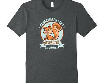 Squirrel Shirt - Funny Squirrel Gift - Squirrel Tee Shirt - Squirrel Lover Gift - Sometimes I Get Distracted... Squirrel!