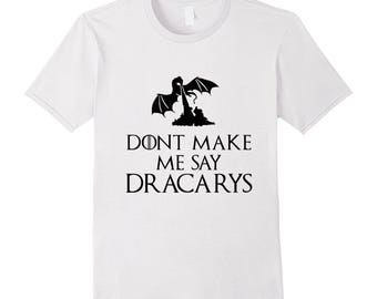 Dont Make Me Say Dracarys Shirt Thrones T Shirt Mother Of Dragons Tee Dragon Shirts