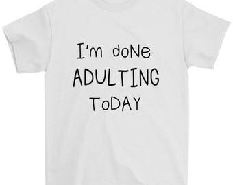 I'm done Adulting T-Shirt, I'm done Adulting Today Shirt, Funny Adult Shirt, Funny Unisex Adult T-shirt, Gift for Her, Gift for Him