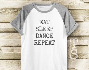 Eat sleep dance repeat shirt slogan shirt workout tee funny graphic tee tumblr tshirt women shirt men shirt short sleeve size S M L