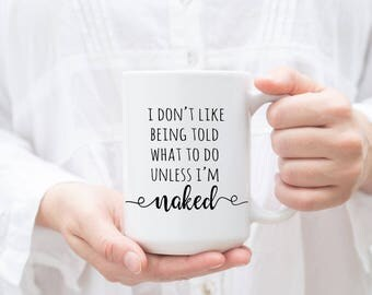 I don't like being told what to do unless I'm naked, Valentine's Gift for Him, Funny Valentine's Gift, Gift For Her, Naughty Mug, Love Humor
