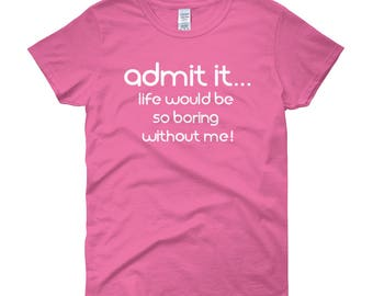 Admit it...Life Would be so Boring Without Me T-Shirt - Girls Sassy Shirt Womens Sassy Shirt Wifey Shirt Gift For Her Funny Teen Girl Gift