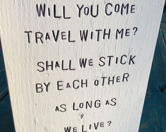 WiLDWoRDS -beautiful words on wood- WiLL YoU CoMe TRaVeL WiTH Me? SHaLL We StiCK bY eaCH oTHeR aS LoNG aS We LiVe? Walt Whitman - Open Road