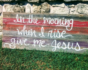 In the Morning When I Rise Give Me Jesus Wood Sign