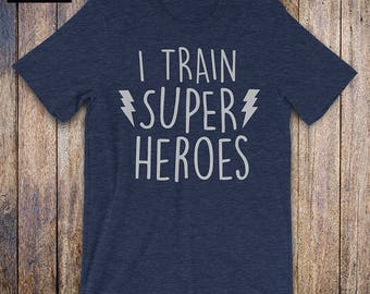 I Train Super Heroes - Funny mom gift, teacher gift, birthday gift, funny dad gift, baby shower, grandparents, mom wife shirt, mothers day