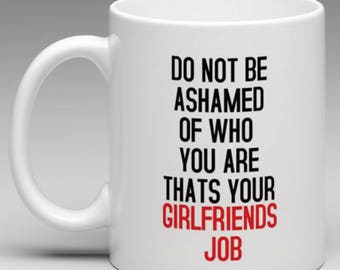 Do not be Ashamed of who you are thats your Girlfriends Job  Mug