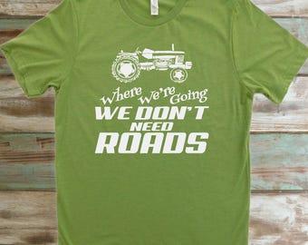 Tractor T-Shirt, Farming T-Shirt, Where We're Going We Don't Need Roads, Farmer Shirt
