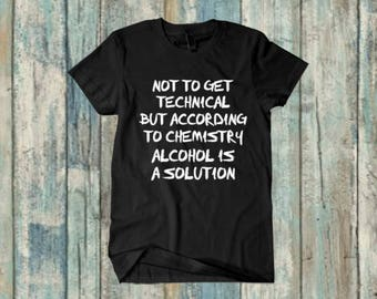 not to get technical but alcohol is a solution - funny shirt - mens clothing - father's day - gifts for him - gifts for dad - birthday gift