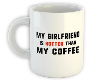 My Girlfriend is Hotter Than My Coffee - Funny Boyfriend Mug - Gift From Boyfriend - Funny Girlfriend Gift -