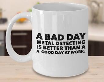 Metal Detecting Mug - Metal Detecting Gifts - A Bad Day Metal Detecting is Better Than a Good Day at Work Coffee Mug Ceramic Tea Cup