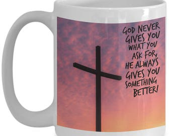 God Never Gives You What You Ask For, He Always Gives You Something Better!! Religious Coffee Mug for The Spiritual in Your Life!