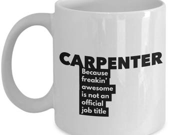 Carpenter because freakin' awesome is not an official job title - Unique Gift Coffee Mug