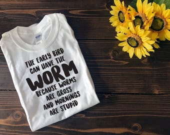 The Early Bird Can Have the Worm | Mornings are Stupid | Custom T Shirt | Create Your Own T Shirt | Custom Sayings | Graphic Tees | T Shirts