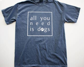 All You Need Is Dogs || Comfort Colors || T-shirt || Unisex Shirt || Blue Jean Shirt