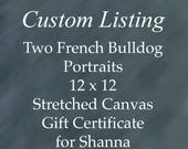 Gift Certificate for Two French Bulldog Portraits measuring 12 x 12 inches on stretched canvas for Shanna.