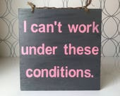 I Can't Work Under These Conditions Funny Wood Sign - Gray