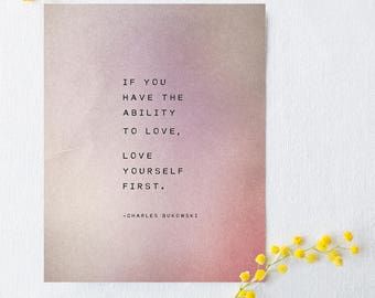 Charles Bukowski quote print, if you have the ability to love, love yourself first, self love quote, wall art, gifts for graduates