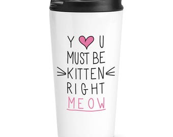 You Must Be Kitten Right Meow Travel Mug Cup