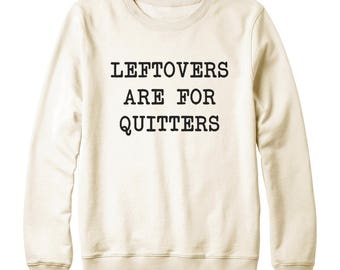 Leftovers Are For Quitters Shirt Fashion Shirt Cute Gifts Quote Funny Tshirt Sweatshirt Oversized Jumper Sweatshirt Women Sweatshirt Men