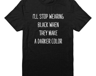 I'll Stop Wearing Black When They Make A Darker Color Shirt Graphic Women Funny Teen Gift Trendy Tshirt Unisex Tshirt Men Tshirt Women Shirt