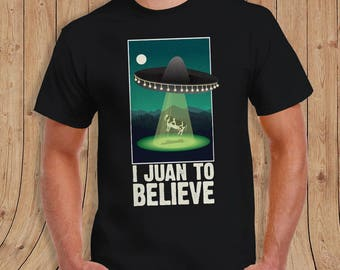 I Juan to Believe alien T Shirt - special edition - Gifts for him - limited quantities