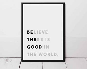 Be The Good, Believe There Is Good In The World, Motivational Quote Print.
