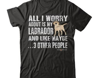 Funny Labrador T-shirt | All I worry about is my Labrador | Yellow Lab