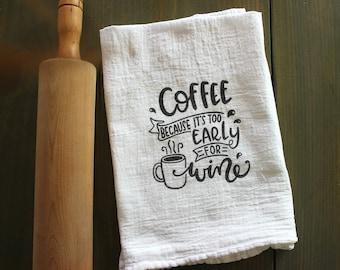 Custom cotton tea towel - Coffee because it's too early for wine - cotton flour sack - Hostess, Christmas, Holiday, housewarming gift