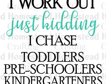 I work out, just kidding, I chase toddlers pre-schoolers kindergarteners / teacher day care mom babysitter /  SVG file for Cricut