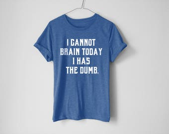 I Cannot Brain Today Shirt - Funny Shirt - Funny Gift - Humor Shirt - College Shirt - Good Morning Shirt - Tumblr Shirt - Trendy Shirt