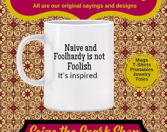 Naive and Foolhardy is not Foolish Mug - Motivational slogan, lead from innocence, achieve success, take risks, goal setting from simplicity