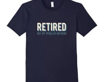 Retirement Party Gift - Funny Retirement Shirt - Retirement T Shirt - Retirement Tee - Retired Not My Problem Anymore