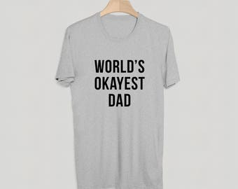 World's Okayest Dad T-Shirt - Funny Shirt - Fathers Day Gift - Birthday Tee - S M L XL XXL