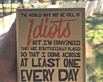 "The World May Be Full Of Idiots...    Wooden Box Sign  5""x5"" - - Raw Stained Wood"