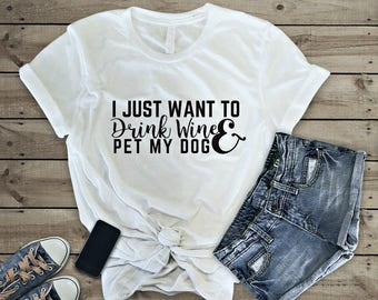 I Just Want To Drink Wine and Pet My Dog Shirt - Cute Dog Lover Gift - Dog Lover T-shirt - Dog Mom AF Shirt - Wine Lover - Dog Lover Gift