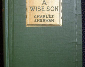 A Wise Son, Charles Sherman, Scarce Antique Book, First Edition 1914, Bobbs Merrill, Original Hardcover, Very Rare Collectible