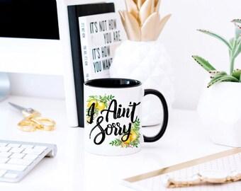 I Ain't Sorry - Funny Sassy Mug - Sarcastic Mug - Sassy Mug - Sorry Not Sorry - Funny Coworker Mug - Mug for Nasty Woman- Coworker Funny Mug