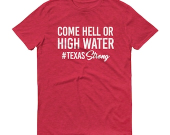 Come Hell or High Water tee | Hurricane Harvey Relief Shirt | All Proceeds Donated to Hurricane Harvey Relief