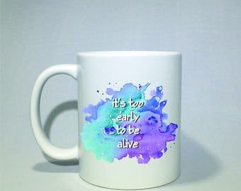 Its too early to be alive coffee mug, coffee cup  Perfect Valentine's day gift!