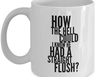 Poker Gift Coffee Mug - How the hell could I know he had a straight flush? - Unique gift mug for Poker player