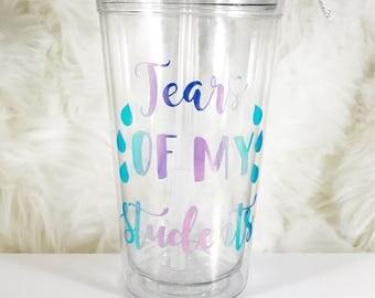 Teacher Tumbler - Teacher Tumbler Cups - Funny Tumblers - Funny Tumbler Cups - Teacher appreciation gift - Tears of my students