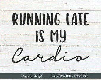 Running late is my cardio SVG Fitness SVG Cardio SVG Running svg File for Silhouette Cricut Cutting Machine Design Download Print