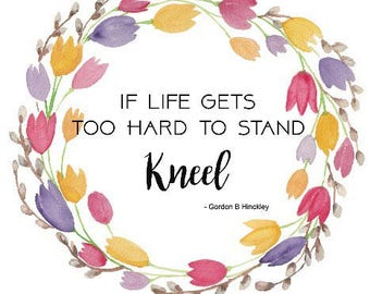 If life gets to hard to stand kneel
