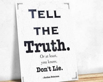 "Tell the Truth, or at least you know, Don't Lie"" - Jordan B. Peterson Quote Printable"
