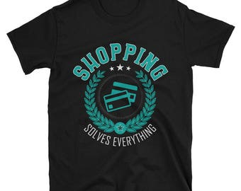 Shopping Solves Everything T-Shirt, Funny Shopping Shirt, Shopping Gift, Shopping Apparel