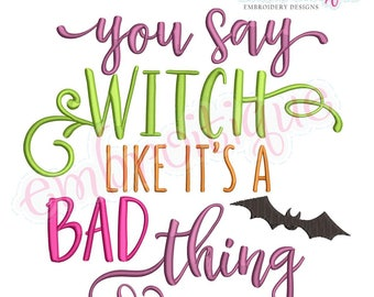 You Say Witch Like Is a Bad Thing  - Halloween - Instant Download Machine embroidery design