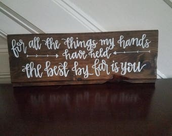For All The Things My Hands Have Held The Best By Far Is You wood sign, rustic wood sign