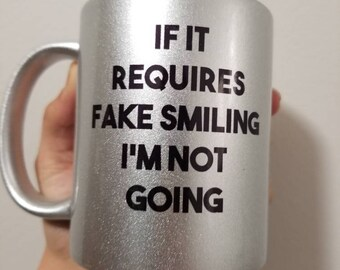 If It Requires Fake Smiling I'm Not Going-- Funny Coffee Mug- Silver- Quote Gift- Honest Gift- Gag Gift- RBF Coffee Mug- Introvert Gift