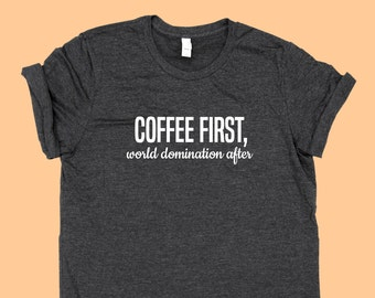 COFFEE First, World Domination After - SHIRT